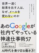 世界一速く結果を出す人は、なぜ、メールを使わないのか グーグルの個人・チームで成果を上げる方法 あのGoogleが社内でやっている神速仕事術57