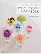 フラワーアレンジアイデアBOOK 花1本からデイリーに楽しむ