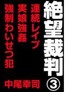 【期間限定価格】絶望裁判3 ~連続レイプ・実娘強姦・強制わいせつ犯~