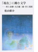 「現在」に挑む文学 村上春樹・大江健三郎・井上光晴