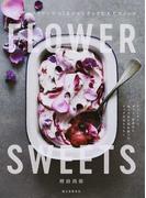 FLOWER SWEETS エディブルフラワーでつくるロマンチックな大人スイーツ ティータイム、ギフト、記念日に食べられる花を使ったリッチなおもてなし