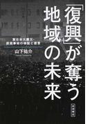「復興」が奪う地域の未来 東日本大震災・原発事故の検証と提言