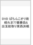 DVD ぱちんこオリ術 帰れま77番勝負&出玉総取り東西決戦