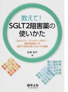 教えて!SGLT2阻害薬の使いかた Q&Aとケーススタディで学ぶ、糖尿病患者への適切で安全な使い方とその根拠