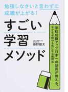 すごい学習メソッド 勉強しなさいと言わずに成績が上がる! 学校成績アップ日本一の塾長が教える、子どもが即やる気になる勉強法