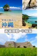 世界の街から 沖縄 斎場御嶽・中城城