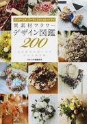 異素材フラワーデザイン図鑑200 プリザーブド・アーティフィシャル・ドライ 注目素材の使い方がわかる決定版
