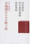 江戸・明治の古地図からみた町と村 (日本歴史私の最新講義)