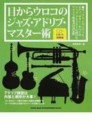 目からウロコのジャズ・アドリブ・マスター術 サックス、トランペット、ピアノ、ギター…すべてのジャズ・プレイヤーに向けたアドリブ指南書の決定版