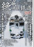 絶滅危惧鉄道 今こそ訪れたい路線、降りたい駅、乗りたい列車を完全網羅!! 2017