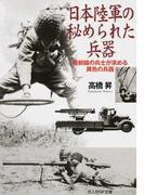 日本陸軍の秘められた兵器 最前線の兵士が求める異色の兵器 (光人社NF文庫)(光人社NF文庫)