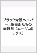 ブラック介護ヘルパー  絶倫爺たちの肉玩具 (ムーグコミックス)