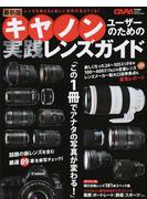 キヤノンユーザーのための実践レンズガイド レンズを換えると新しい世界が見えてくる! 最新版