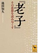 老子 その思想を読み尽くす (講談社学術文庫)(講談社学術文庫)