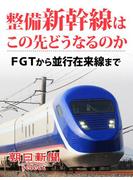 整備新幹線はこの先どうなるのか FGTから並行在来線まで(朝日新聞デジタルSELECT)