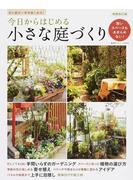 今日からはじめる小さな庭づくり 狭いスペースもあきらめない! 花と緑が一年中楽しめる! 増補改訂版