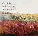 北へ帰る白鳥とマガンのたびものがたり 白鳥やマガンの北帰行と北海道の風景が織りなす映像(写真)詩
