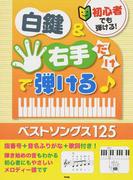 初心者でも弾ける!白鍵&右手だけで弾ける!ベストソングス125 指番号+音名ふりがな+歌詞付き!