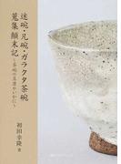 迷碗・凡碗・ガラクタ茶碗蒐集顚末記 茶碗の真贋やいかに