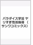 パラダイス学淫 ヤリすぎ性活指導 (サンワコミックス)