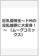 巨乳優等生〜ドMの淫乱雌豚に大変身!〜 (ムーグコミックス)
