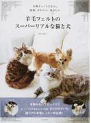 羊毛フェルトのスーパーリアルな猫と犬 本物そっくりだから、感動、かわいい、愛おしい