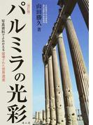 パルミラの光彩 写真資料でよみがえる破壊された世界遺産 改訂版
