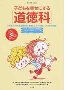 子どもを幸せにする「道徳科」 小学校2018年度全面実施 準備もスタート後も、これ1冊で完璧!