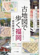 古地図で歩く 福岡 歴史探訪ガイド(歴史探訪ルートガイド)