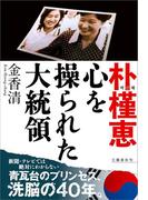 朴槿恵  心を操られた大統領(文春e-book)