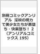別冊コミックアンリアル  淫紋の魔力で美少女たちが悪堕ち・快楽堕ち! 2