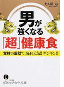 男が強くなる「超」健康食 食材の薬効で、毎日元気!!ギンギン!! (知的生きかた文庫 LIFE)(知的生きかた文庫)