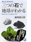 三つの石で地球がわかる 岩石がひもとくこの星のなりたち (ブルーバックス)(ブルー・バックス)