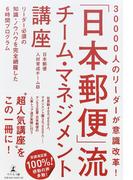 「日本郵便」流チーム・マネジメント講座 30000人のリーダーが意識改革! リーダー必須の知識・ノウハウを完全網羅した6時間プログラム