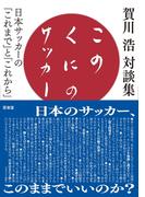このくにのサッカー 日本サッカーの「これまで」と「これから」 賀川浩対談集