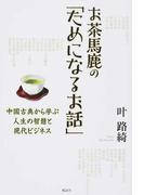 お茶馬鹿の「ためになるお話」 中国古典から学ぶ人生の智慧と現代ビジネス