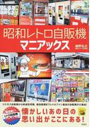 昭和レトロ自販機マニアックス 懐かしいあの日の思い出がここにある!