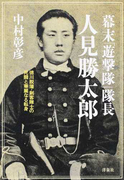 幕末「遊撃隊」隊長 人見勝太郎 徳川脱藩・剣客隊士の死闘と華麗なる転身