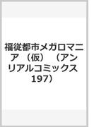 福従都市メガロマニア (仮) (アンリアルコミックス 197)
