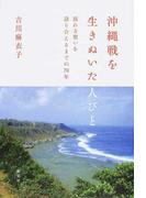 沖縄戦を生きぬいた人びと 揺れる想いを語り合えるまでの70年