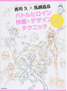 香川久×馬越嘉彦バトルヒロイン作画&デザインテクニック アニメーターが教える闘う女の子の描き方テクニック