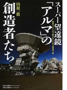 """スーパー望遠鏡「アルマ」の創造者たち 標高5000mで動き出した史上最高の""""眼"""""""