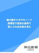 柳川雅子ナガサキノート 原爆投下直後の長崎で信じられぬ光景を見た(朝日新聞デジタルSELECT)