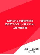 劣悪化する介護保険制度 法改正でわびしさ増すのか、人生の最終章(朝日新聞デジタルSELECT)