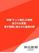 中国「ネット弾圧」の恐怖 消される言葉、電子空間に張られた監視の眼(朝日新聞デジタルSELECT)