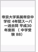 帝京大学系属帝京中学校 4年間スーパー過去問 平成30年度版