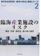 臨海産業施設のリスク 地震・津波・液状化・油の海上流出 (東京安全研究所・都市の安全と環境シリーズ)