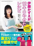 【期間限定価格】伊藤かずえが12キロやせたレシピ~「やせるおかず 作りおき」続ける秘密はアレンジ!~