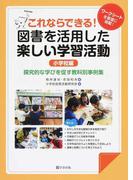 これならできる!図書を活用した楽しい学習活動 探究的な学びを促す教科別事例集 ワークシートを豊富に掲載! 小学校編