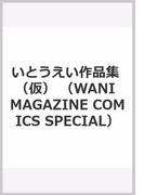 いとうえい作品集 (仮) (WANI MAGAZINE COMICS SPECIAL)(WANIMAGAZINE COMICS SPECIAL)